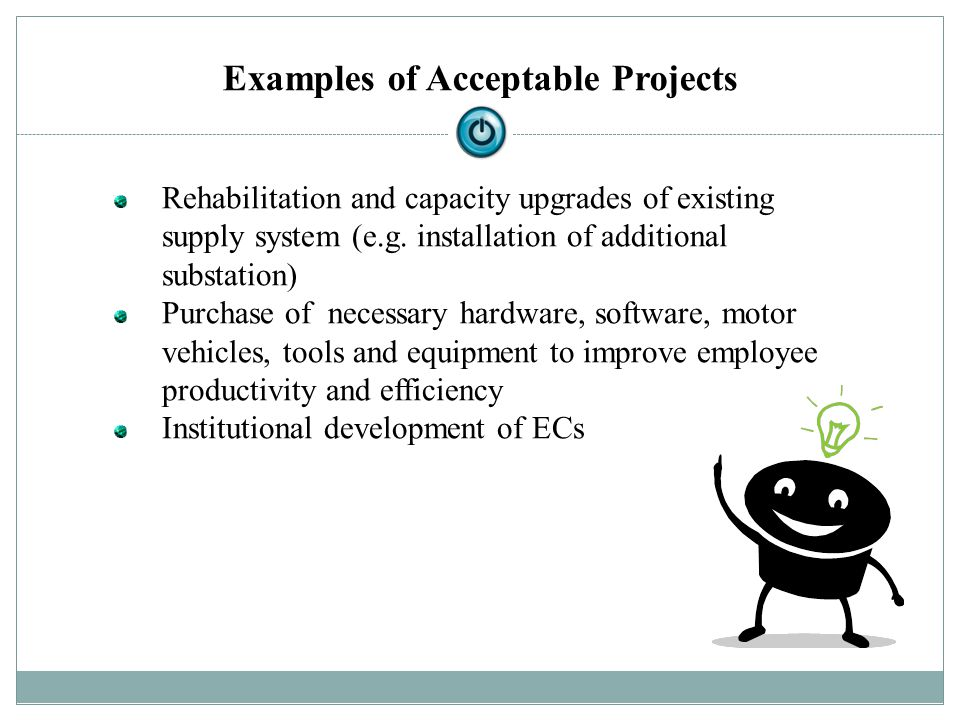 Examples of Acceptable Projects Rehabilitation and capacity upgrades of existing supply system (e.g. installation of additional substation) Purchase o