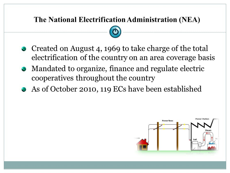 Created on August 4, 1969 to take charge of the total electrification of the country on an area coverage basis Mandated to organize, finance and regul