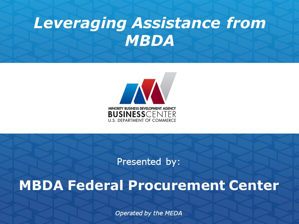 Leveraging Assistance from MBDA Presented by: MBDA Federal Procurement Center Operated by the MEDA
