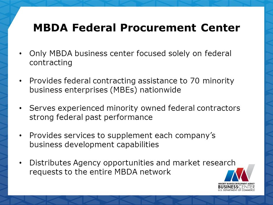 MBDA Federal Procurement Center Only MBDA business center focused solely on federal contracting Provides federal contracting assistance to 70 minority business enterprises (MBEs) nationwide Serves experienced minority owned federal contractors strong federal past performance Provides services to supplement each company's business development capabilities Distributes Agency opportunities and market research requests to the entire MBDA network