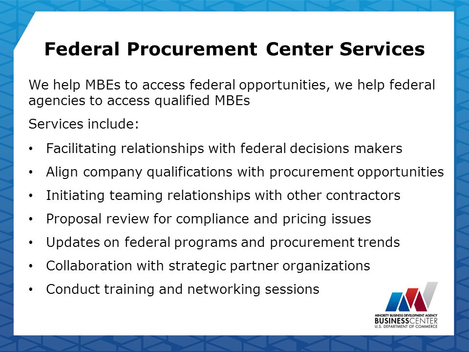 Federal Procurement Center Services We help MBEs to access federal opportunities, we help federal agencies to access qualified MBEs Services include: Facilitating relationships with federal decisions makers Align company qualifications with procurement opportunities Initiating teaming relationships with other contractors Proposal review for compliance and pricing issues Updates on federal programs and procurement trends Collaboration with strategic partner organizations Conduct training and networking sessions