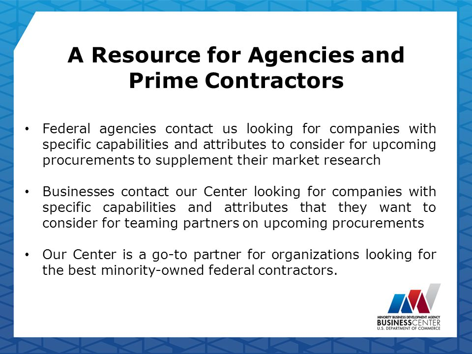 A Resource for Agencies and Prime Contractors Federal agencies contact us looking for companies with specific capabilities and attributes to consider for upcoming procurements to supplement their market research Businesses contact our Center looking for companies with specific capabilities and attributes that they want to consider for teaming partners on upcoming procurements Our Center is a go-to partner for organizations looking for the best minority-owned federal contractors.