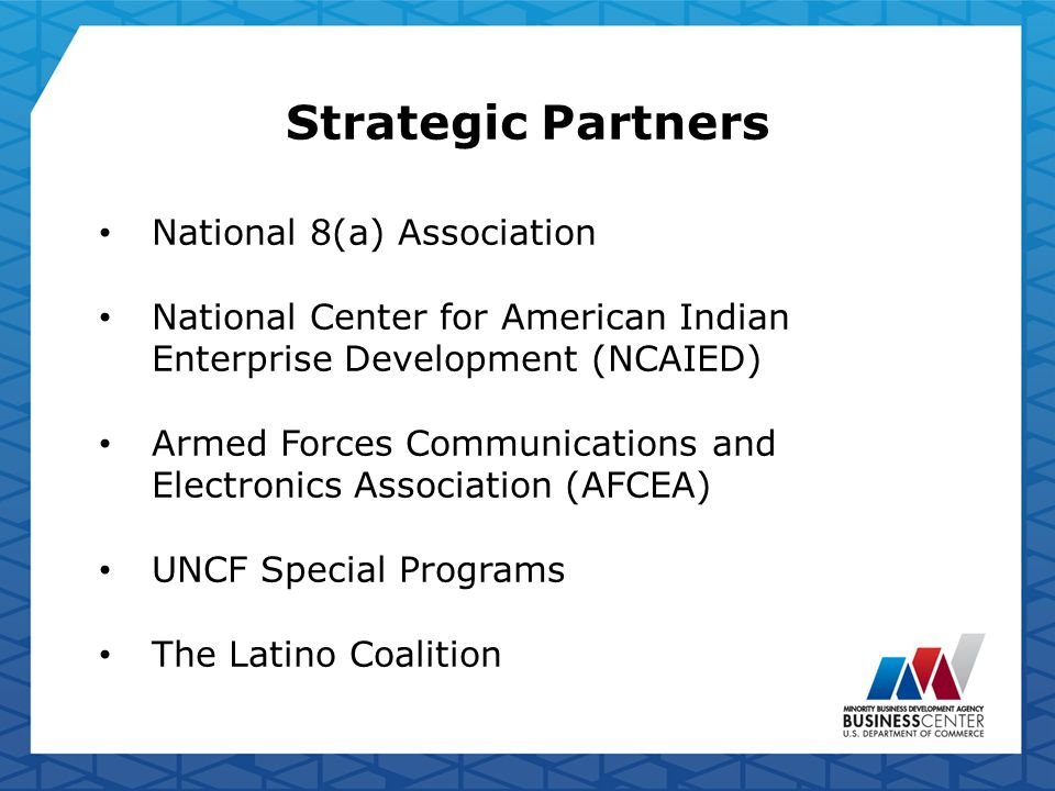 Strategic Partners National 8(a) Association National Center for American Indian Enterprise Development (NCAIED) Armed Forces Communications and Electronics Association (AFCEA) UNCF Special Programs The Latino Coalition