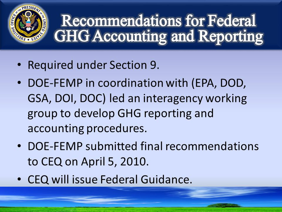 Required under Section 9. DOE-FEMP in coordination with (EPA, DOD, GSA, DOI, DOC) led an interagency working group to develop GHG reporting and accoun