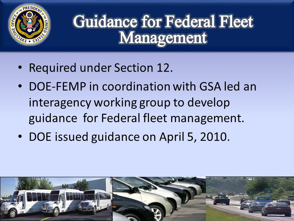 Required under Section 12. DOE-FEMP in coordination with GSA led an interagency working group to develop guidance for Federal fleet management. DOE is