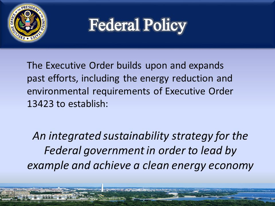 The Executive Order builds upon and expands past efforts, including the energy reduction and environmental requirements of Executive Order 13423 to es