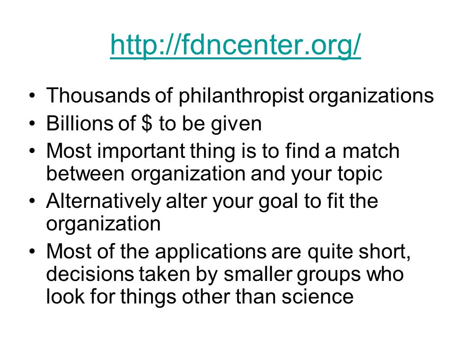 http://fdncenter.org/ Thousands of philanthropist organizations Billions of $ to be given Most important thing is to find a match between organization and your topic Alternatively alter your goal to fit the organization Most of the applications are quite short, decisions taken by smaller groups who look for things other than science