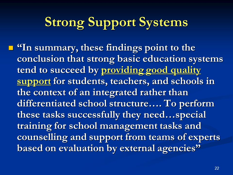 22 Strong Support Systems In summary, these findings point to the conclusion that strong basic education systems tend to succeed by providing good quality support for students, teachers, and schools in the context of an integrated rather than differentiated school structure….
