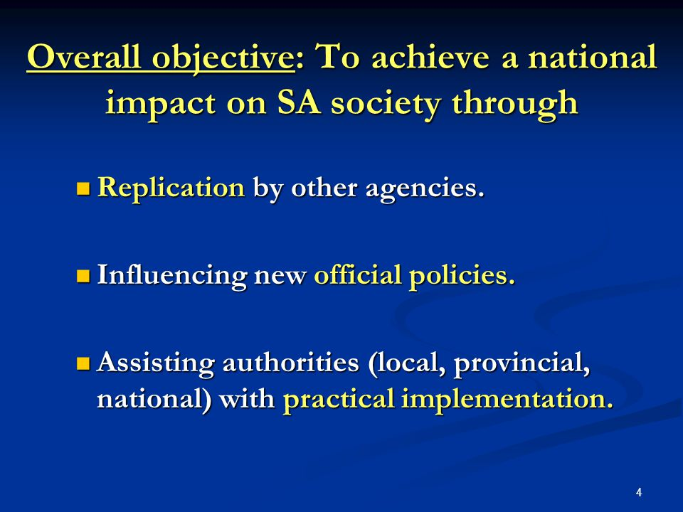 4 Overall objective: To achieve a national impact on SA society through Replication by other agencies. Replication by other agencies. Influencing new