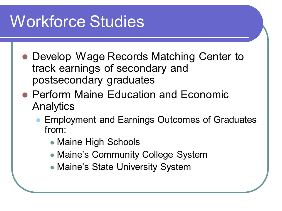 Workforce Studies Develop Wage Records Matching Center to track earnings of secondary and postsecondary graduates Perform Maine Education and Economic Analytics Employment and Earnings Outcomes of Graduates from: Maine High Schools Maine's Community College System Maine's State University System