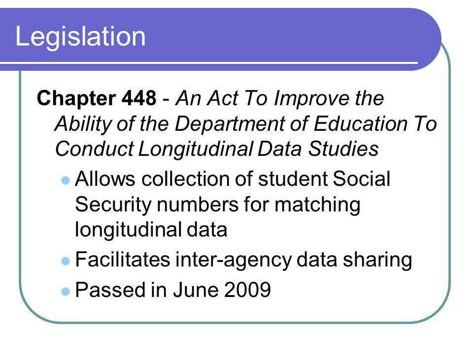 Legislation Chapter 448 - An Act To Improve the Ability of the Department of Education To Conduct Longitudinal Data Studies Allows collection of student Social Security numbers for matching longitudinal data Facilitates inter-agency data sharing Passed in June 2009