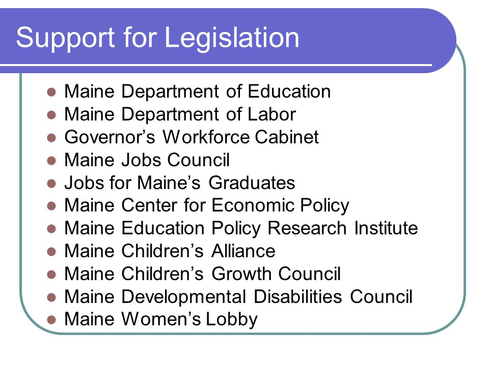 Support for Legislation Maine Department of Education Maine Department of Labor Governor's Workforce Cabinet Maine Jobs Council Jobs for Maine's Graduates Maine Center for Economic Policy Maine Education Policy Research Institute Maine Children's Alliance Maine Children's Growth Council Maine Developmental Disabilities Council Maine Women's Lobby