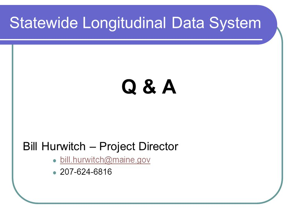 Statewide Longitudinal Data System Q & A Bill Hurwitch – Project Director bill.hurwitch@maine.gov 207-624-6816