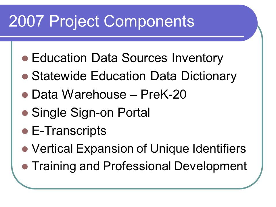 2010 Project Components Educator Credentialing System Teacher Quality Management System Adult Education System Linkage with other state agency systems Early Childhood Programs Postsecondary Programs Workforce Development Research Studies Training Programs