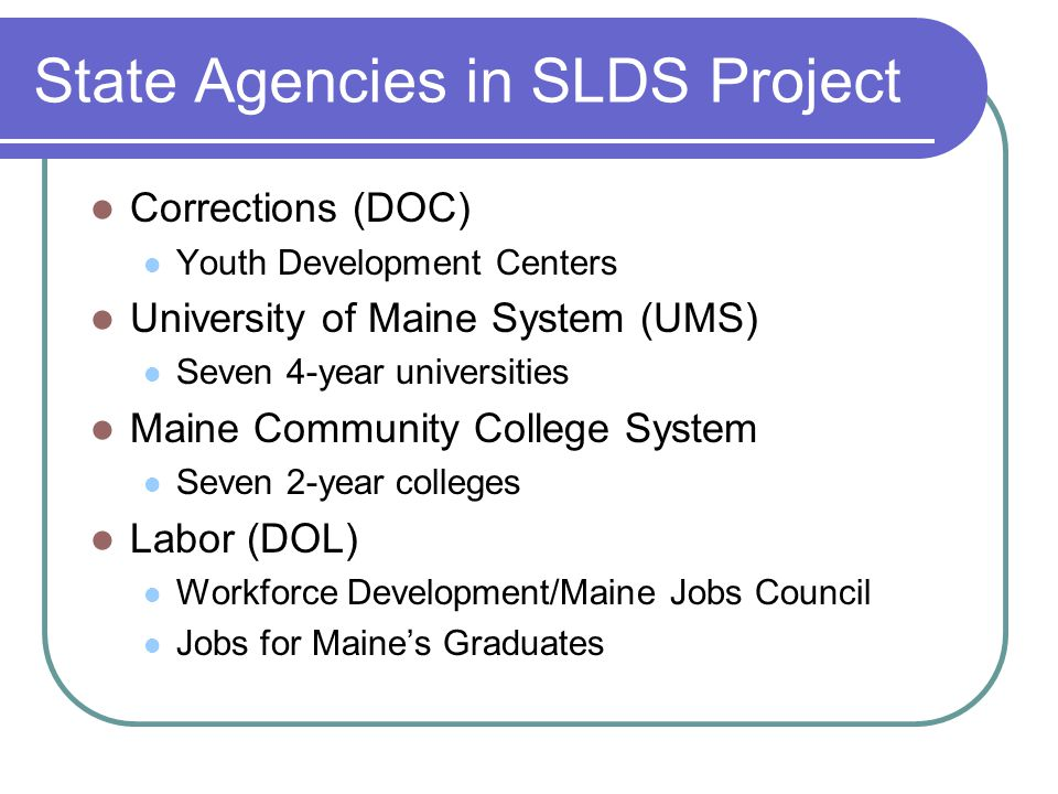 State Agencies in SLDS Project Corrections (DOC) Youth Development Centers University of Maine System (UMS) Seven 4-year universities Maine Community College System Seven 2-year colleges Labor (DOL) Workforce Development/Maine Jobs Council Jobs for Maine's Graduates