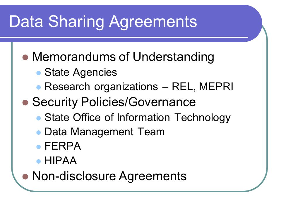 Data Sharing Agreements Memorandums of Understanding State Agencies Research organizations – REL, MEPRI Security Policies/Governance State Office of Information Technology Data Management Team FERPA HIPAA Non-disclosure Agreements