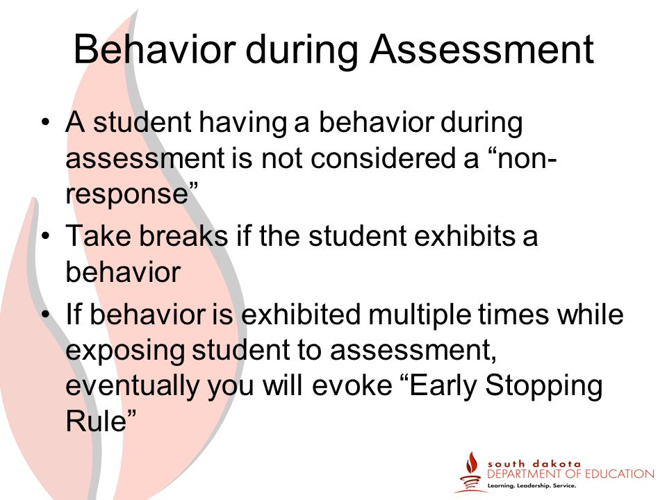 Behavior during Assessment A student having a behavior during assessment is not considered a non- response Take breaks if the student exhibits a behavior If behavior is exhibited multiple times while exposing student to assessment, eventually you will evoke Early Stopping Rule