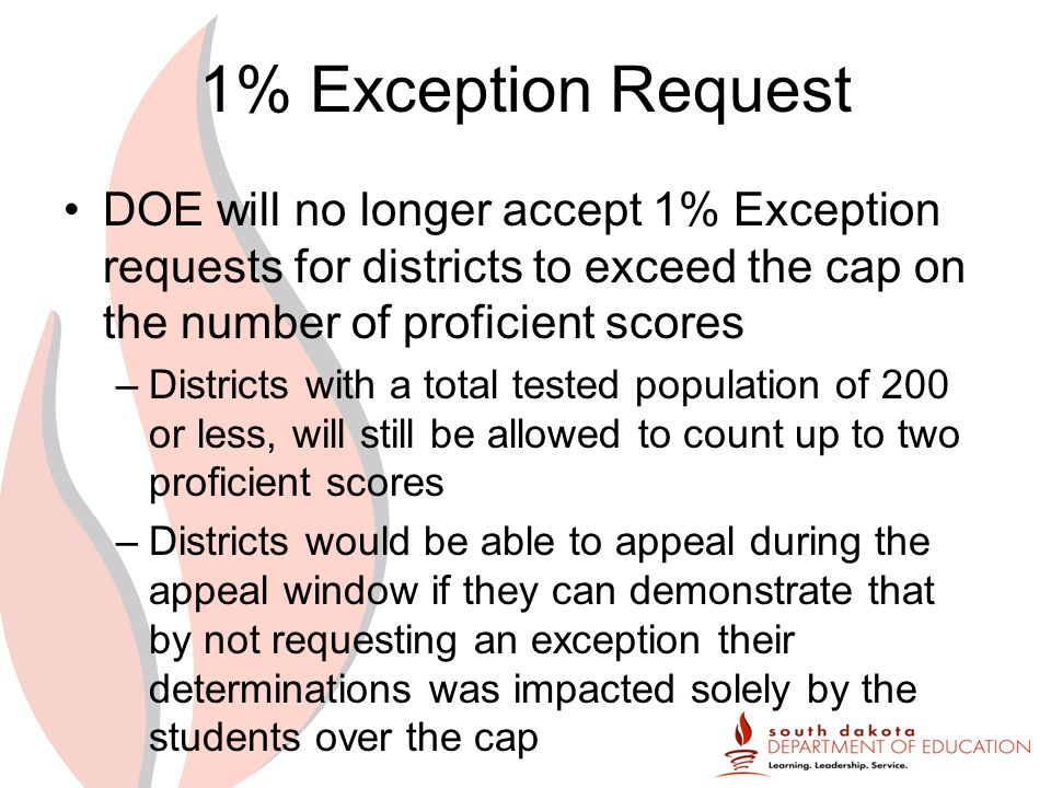 1% Exception Request DOE will no longer accept 1% Exception requests for districts to exceed the cap on the number of proficient scores –Districts with a total tested population of 200 or less, will still be allowed to count up to two proficient scores –Districts would be able to appeal during the appeal window if they can demonstrate that by not requesting an exception their determinations was impacted solely by the students over the cap