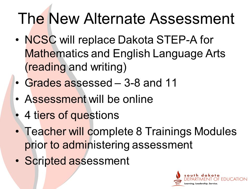The New Alternate Assessment NCSC will replace Dakota STEP-A for Mathematics and English Language Arts (reading and writing) Grades assessed – 3-8 and 11 Assessment will be online 4 tiers of questions Teacher will complete 8 Trainings Modules prior to administering assessment Scripted assessment