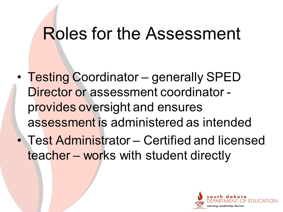 Roles for the Assessment Testing Coordinator – generally SPED Director or assessment coordinator - provides oversight and ensures assessment is administered as intended Test Administrator – Certified and licensed teacher – works with student directly