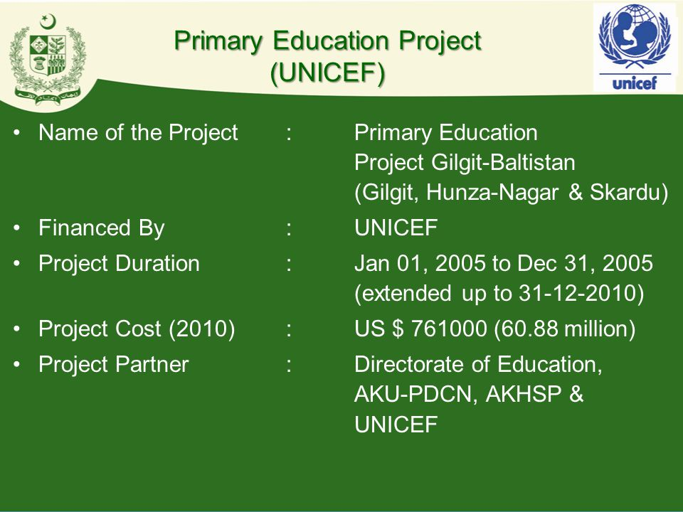 Primary Education Project (UNICEF) Name of the Project:Primary Education Project Gilgit-Baltistan (Gilgit, Hunza-Nagar & Skardu) Financed By:UNICEF Pr
