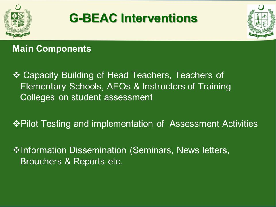 G-BEAC Interventions Main Components  Capacity Building of Head Teachers, Teachers of Elementary Schools, AEOs & Instructors of Training Colleges on
