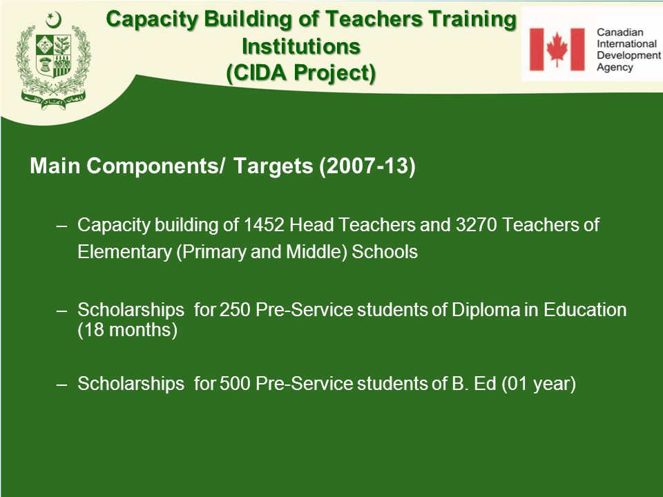 Main Components/ Targets (2007-13) –Capacity building of 1452 Head Teachers and 3270 Teachers of Elementary (Primary and Middle) Schools –Scholarships
