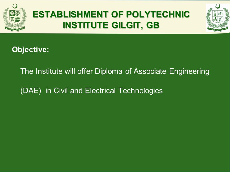 ESTABLISHMENT OF POLYTECHNIC INSTITUTE GILGIT, GB Objective: The Institute will offer Diploma of Associate Engineering (DAE) in Civil and Electrical T