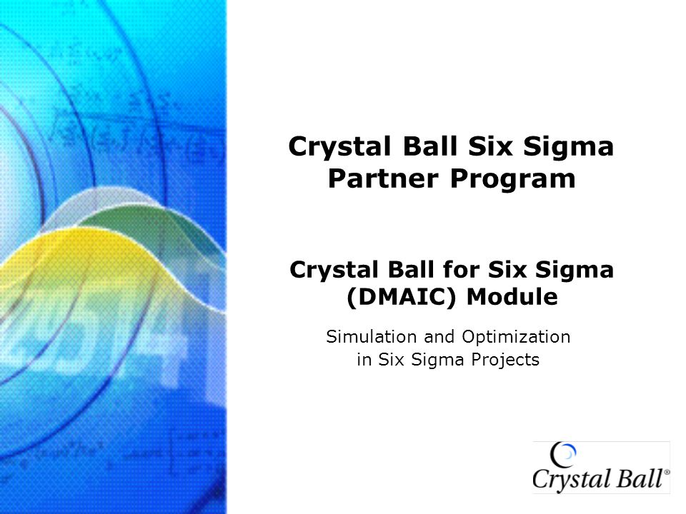 Crystal Ball for Six Sigma www.crystalball.com 22 DEFINE MEASURE ANALYZE IMPROVE CONTROL Typical Crystal Ball Roles in Six Sigma Projects 6  PHASES Monte Carlo Simulation and Optimization can be used in variety of Six Sigma phases –DEFINE: Project Selection –ALL PHASES: Service Process –ANALYZE/DESIGN: Process Simulation and Optimization (Strongest Application) Crystal Ball does not replace other statistical packages (Minitab or JMP) –It complements other codes by incorporating their outputs (input variable characterization and response models) into simulations and optimizations Transactional Service Process Simulation Project Selection DoE MSA FISHBONE Process Simulation and Stochastic Optimization