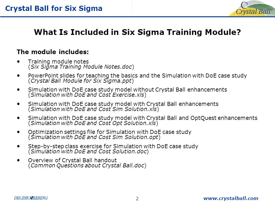 Crystal Ball for Six Sigma www.crystalball.com 13 Sensitivity Analysis: A Critical Tool Examine which few critical factors (X's) in your analysis cause the predominance of variation in the response variable of interest (Y) Operates during the simulation, calculating the relationships between all X's and Y's Similar to Pareto Chart in interpretation but is not a Main Effects plot