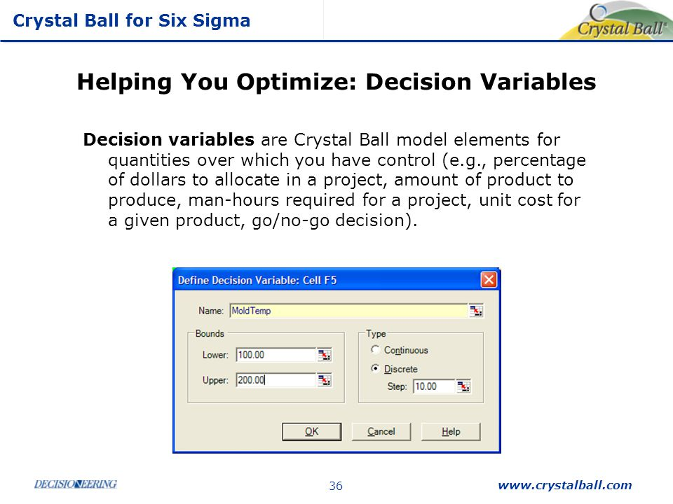 Crystal Ball for Six Sigma www.crystalball.com 36 Helping You Optimize: Decision Variables Decision variables are Crystal Ball model elements for quan