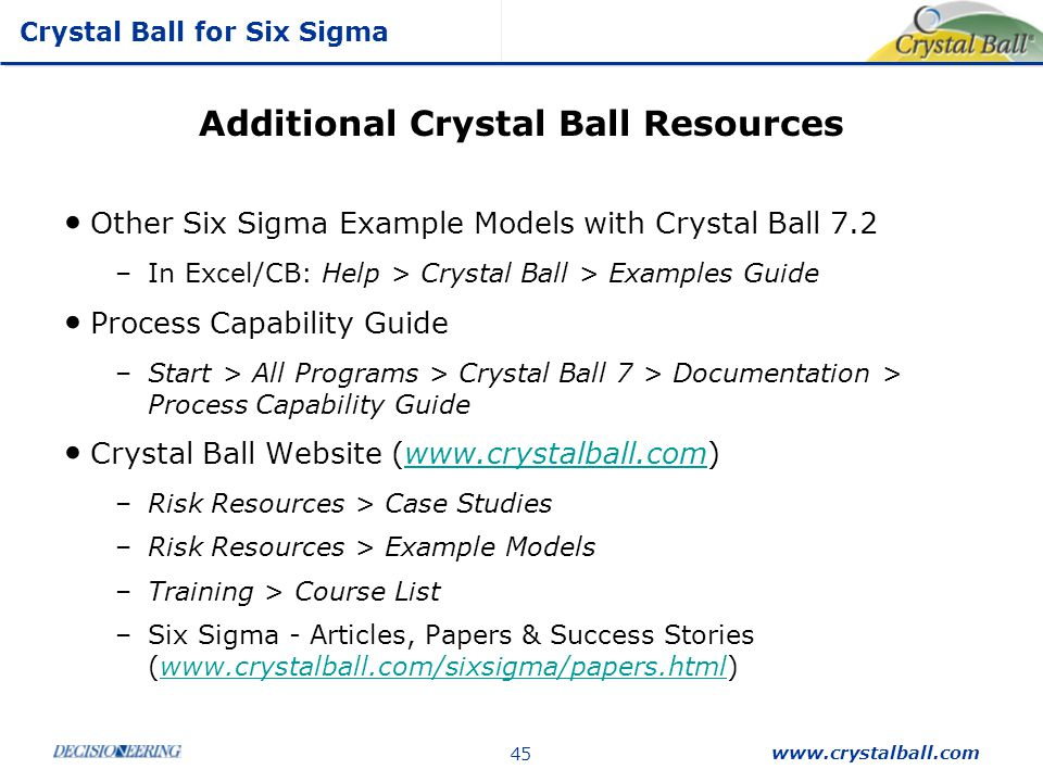 Crystal Ball for Six Sigma www.crystalball.com 45 Additional Crystal Ball Resources Other Six Sigma Example Models with Crystal Ball 7.2 –In Excel/CB:
