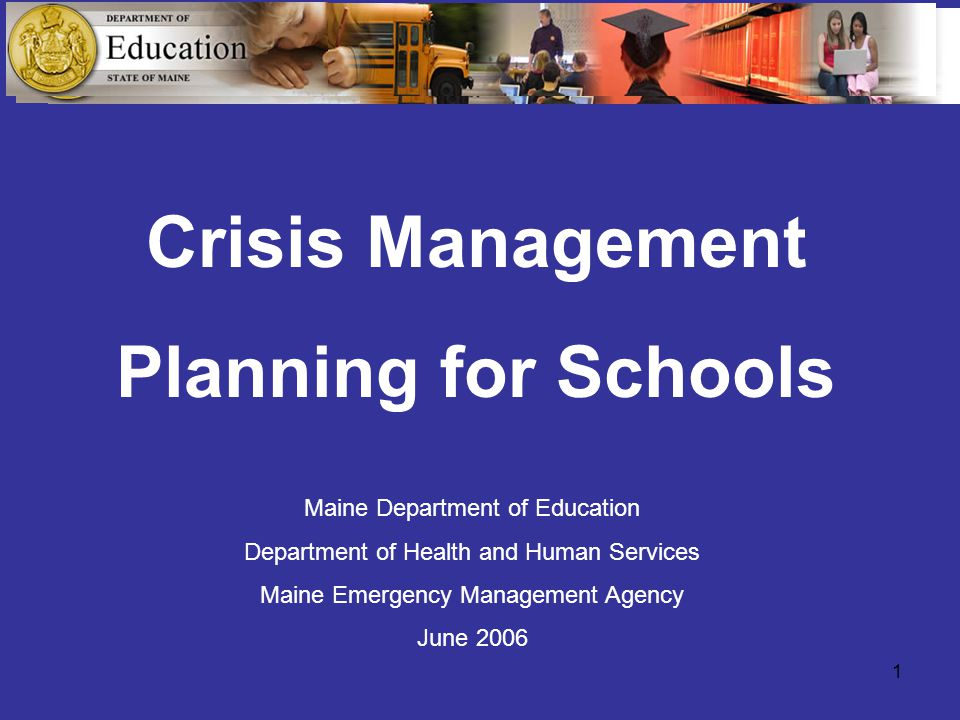 1 Crisis Management Planning for Schools Maine Department of Education Department of Health and Human Services Maine Emergency Management Agency June 2006