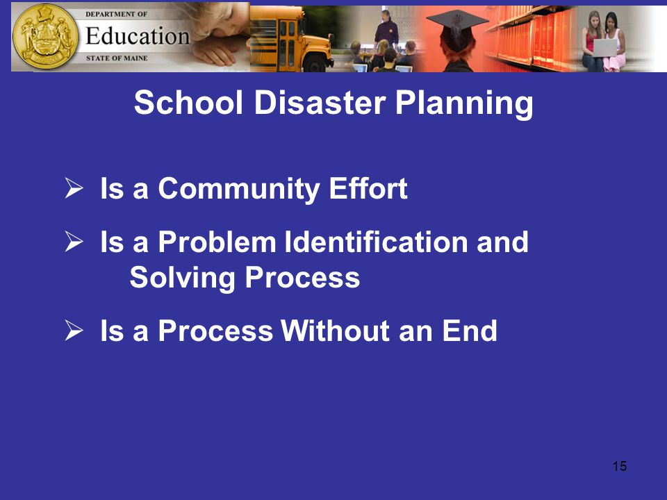 15 School Disaster Planning  Is a Community Effort  Is a Problem Identification and Solving Process  Is a Process Without an End
