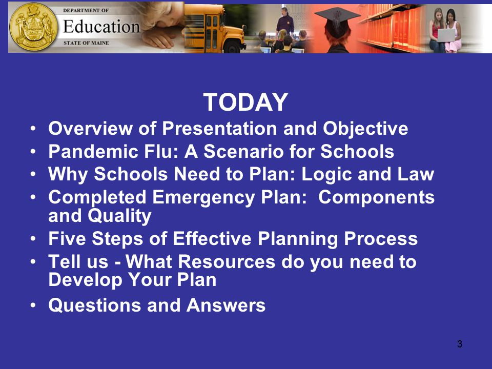 3 TODAY Overview of Presentation and Objective Pandemic Flu: A Scenario for Schools Why Schools Need to Plan: Logic and Law Completed Emergency Plan: Components and Quality Five Steps of Effective Planning Process Tell us - What Resources do you need to Develop Your Plan Questions and Answers