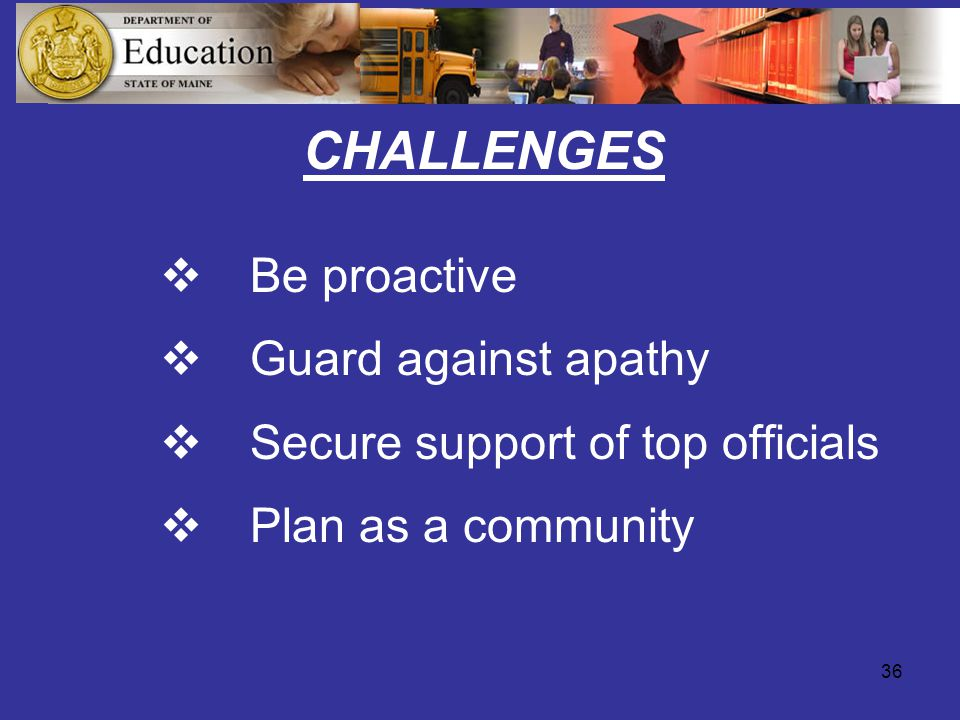 36  Be proactive  Guard against apathy  Secure support of top officials  Plan as a community CHALLENGES