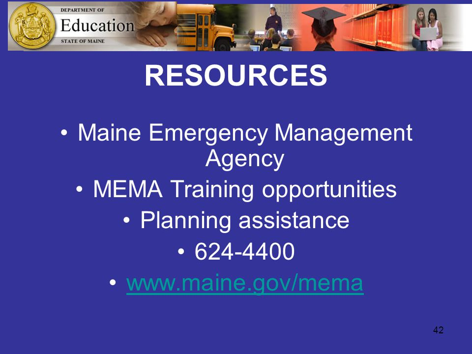 42 RESOURCES Maine Emergency Management Agency MEMA Training opportunities Planning assistance 624-4400 www.maine.gov/mema
