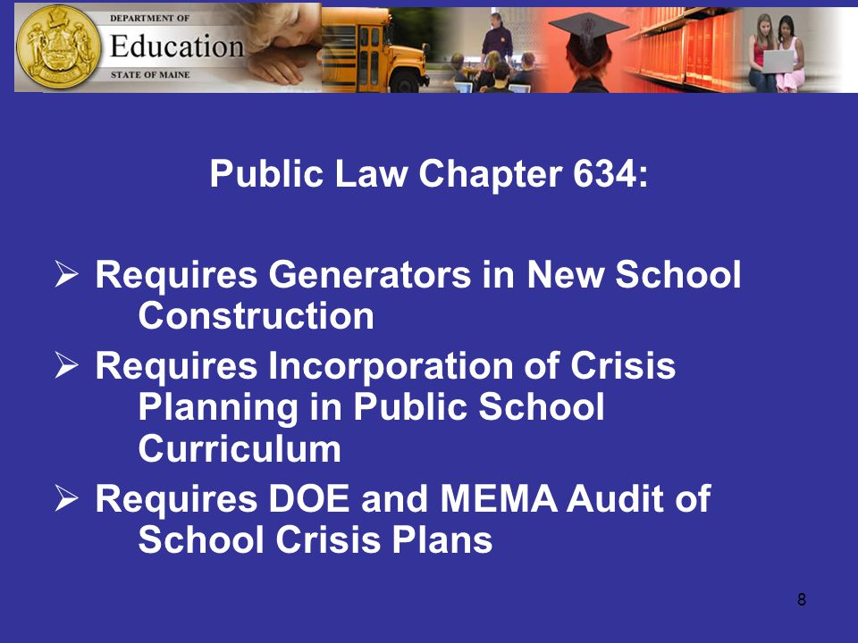 8 Public Law Chapter 634:  Requires Generators in New School Construction  Requires Incorporation of Crisis Planning in Public School Curriculum  Requires DOE and MEMA Audit of School Crisis Plans