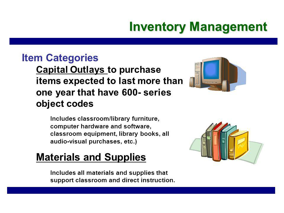 Inventory Management Item Categories Capital Outlays to purchase items expected to last more than one year that have 600- series object codes Includes classroom/library furniture, computer hardware and software, classroom equipment, library books, all audio-visual purchases, etc.) Materials and Supplies Includes all materials and supplies that support classroom and direct instruction.