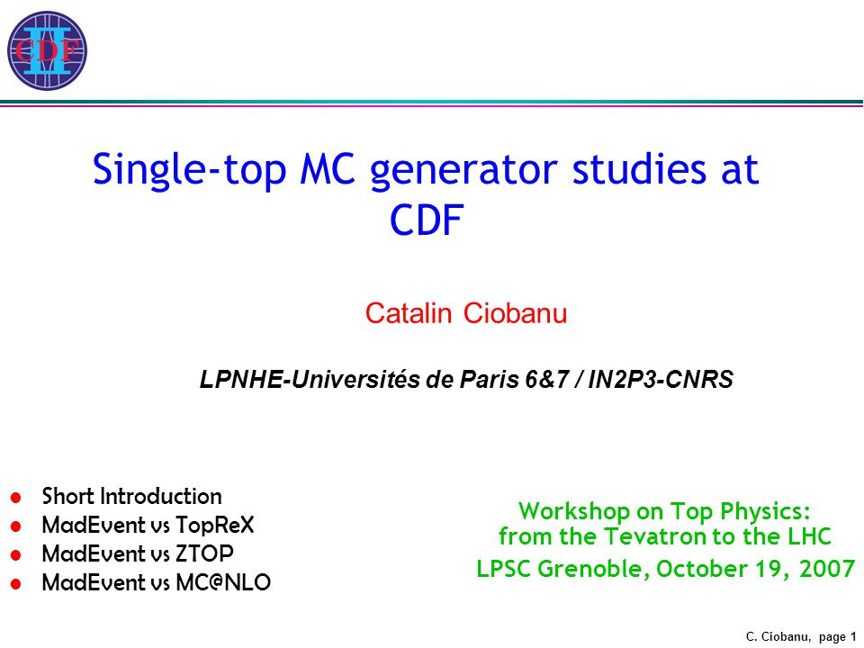 C. Ciobanu, page 1 Single-top MC generator studies at CDF Workshop on Top Physics: from the Tevatron to the LHC LPSC Grenoble, October 19, 2007 Catali
