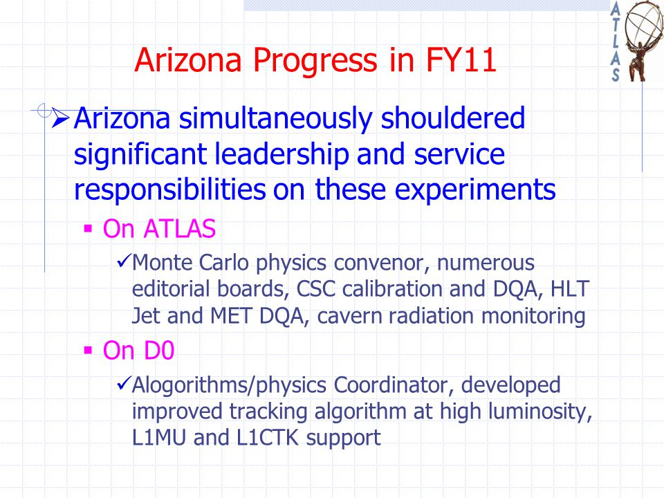 Arizona Progress in FY11  Arizona simultaneously shouldered significant leadership and service responsibilities on these experiments  On ATLAS Monte Carlo physics convenor, numerous editorial boards, CSC calibration and DQA, HLT Jet and MET DQA, cavern radiation monitoring  On D0 Alogorithms/physics Coordinator, developed improved tracking algorithm at high luminosity, L1MU and L1CTK support