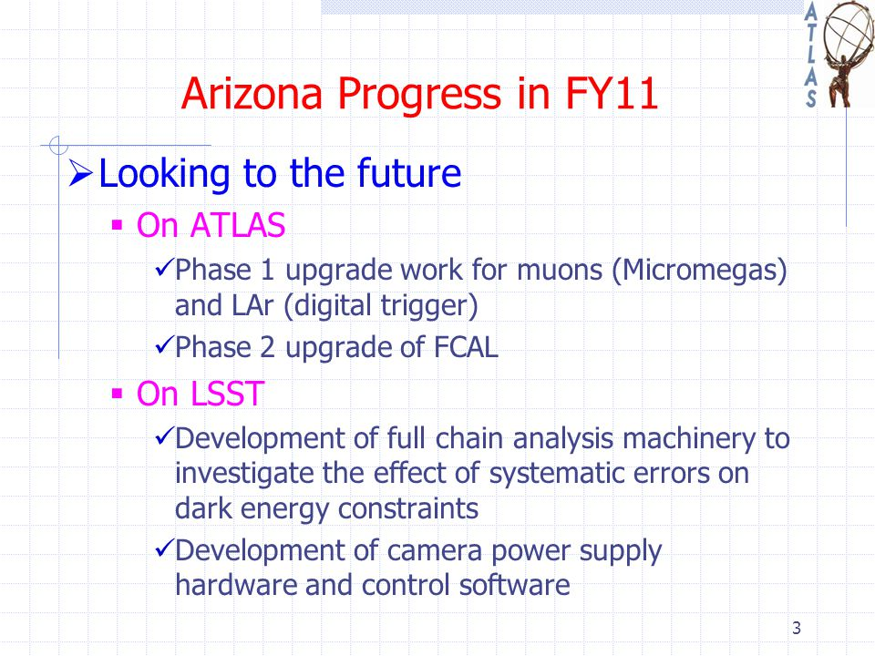 Arizona Progress in FY11  Looking to the future  On ATLAS Phase 1 upgrade work for muons (Micromegas) and LAr (digital trigger) Phase 2 upgrade of FCAL  On LSST Development of full chain analysis machinery to investigate the effect of systematic errors on dark energy constraints Development of camera power supply hardware and control software 3