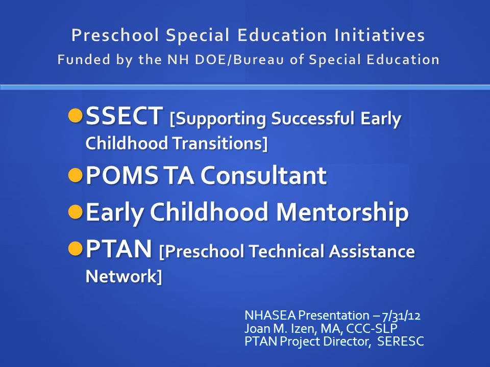 SSECT [Supporting Successful Early Childhood Transitions] SSECT [Supporting Successful Early Childhood Transitions] POMS TA Consultant POMS TA Consultant Early Childhood Mentorship Early Childhood Mentorship PTAN [Preschool Technical Assistance Network] PTAN [Preschool Technical Assistance Network] NHASEA Presentation – 7/31/12 Joan M.