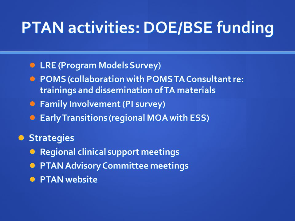 PTAN activities: DOE/BSE funding LRE (Program Models Survey) LRE (Program Models Survey) POMS (collaboration with POMS TA Consultant re: trainings and dissemination of TA materials POMS (collaboration with POMS TA Consultant re: trainings and dissemination of TA materials Family Involvement (PI survey) Family Involvement (PI survey) Early Transitions (regional MOA with ESS) Early Transitions (regional MOA with ESS) Strategies Strategies Regional clinical support meetings Regional clinical support meetings PTAN Advisory Committee meetings PTAN Advisory Committee meetings PTAN website PTAN website