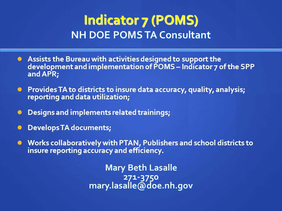 Indicator 7 (POMS) NH DOE POMS TA Consultant Assists the Bureau with activities designed to support the development and implementation of POMS – Indicator 7 of the SPP and APR; Provides TA to districts to insure data accuracy, quality, analysis; reporting and data utilization; Designs and implements related trainings; Develops TA documents; Works collaboratively with PTAN, Publishers and school districts to insure reporting accuracy and efficiency.