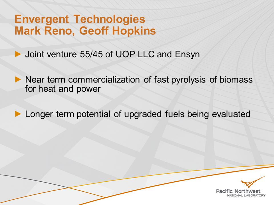 Envergent Technologies Mark Reno, Geoff Hopkins Joint venture 55/45 of UOP LLC and Ensyn Near term commercialization of fast pyrolysis of biomass for heat and power Longer term potential of upgraded fuels being evaluated
