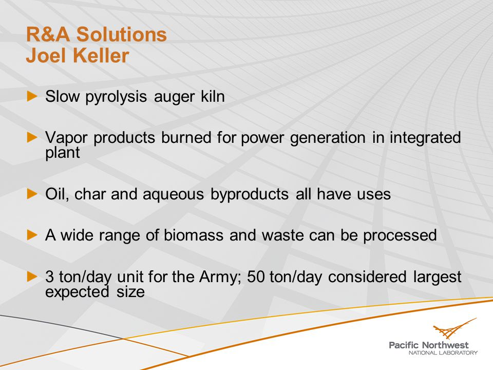 R&A Solutions Joel Keller Slow pyrolysis auger kiln Vapor products burned for power generation in integrated plant Oil, char and aqueous byproducts all have uses A wide range of biomass and waste can be processed 3 ton/day unit for the Army; 50 ton/day considered largest expected size