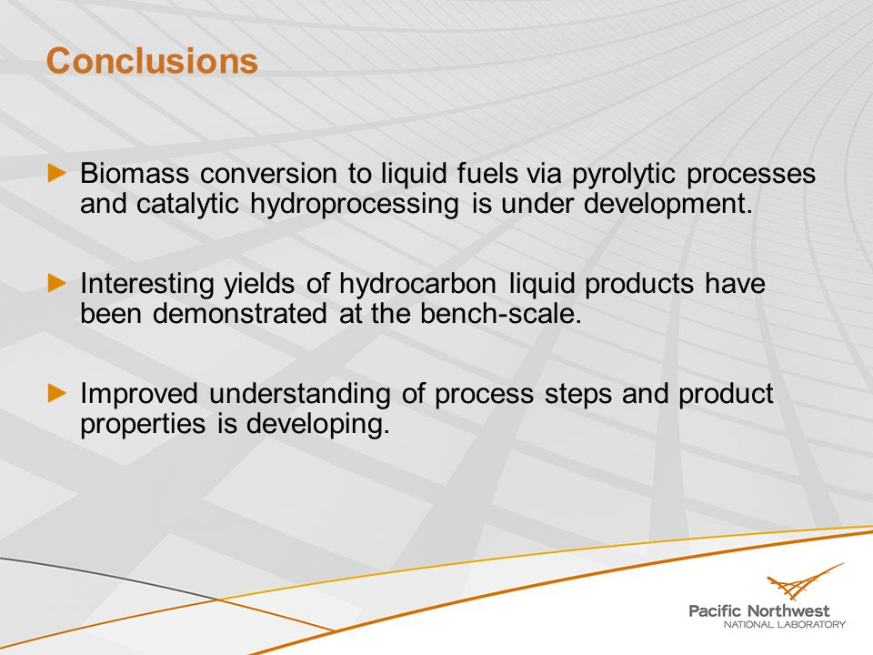 Conclusions Biomass conversion to liquid fuels via pyrolytic processes and catalytic hydroprocessing is under development.