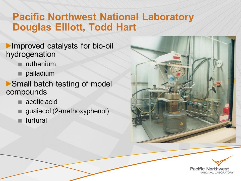 Pacific Northwest National Laboratory Douglas Elliott, Todd Hart Improved catalysts for bio-oil hydrogenation ruthenium palladium Small batch testing of model compounds acetic acid guaiacol (2-methoxyphenol) furfural