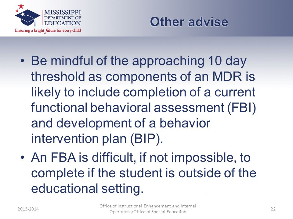 Be mindful of the approaching 10 day threshold as components of an MDR is likely to include completion of a current functional behavioral assessment (